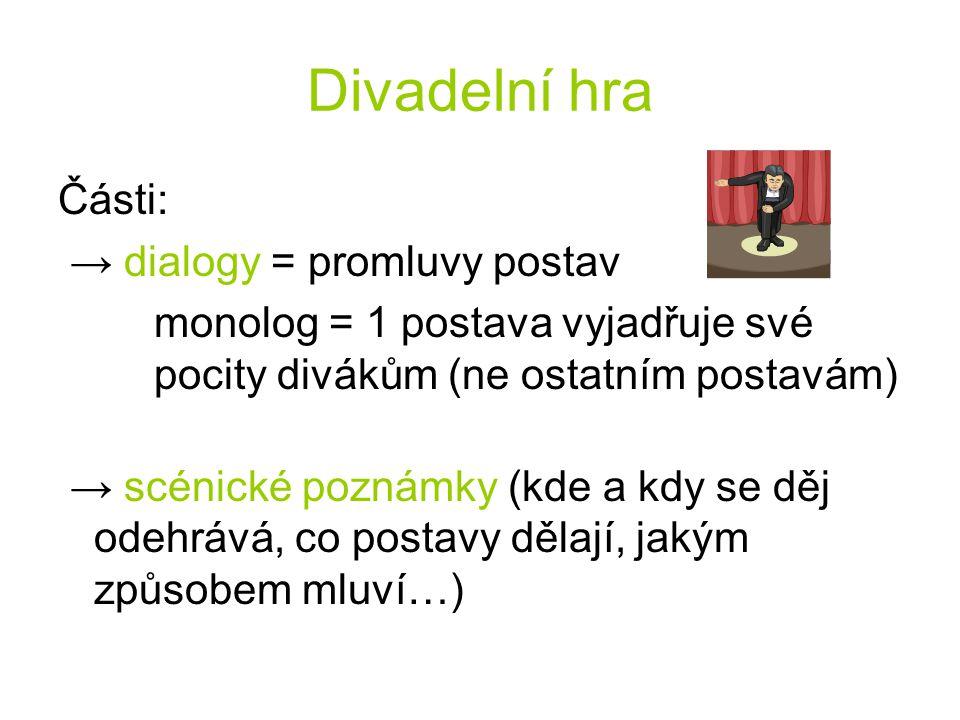 Části: → dialogy = promluvy postav monolog = 1 postava vyjadřuje své pocity divákům (ne ostatním postavám) → scénické poznámky (kde a kdy se děj odehr