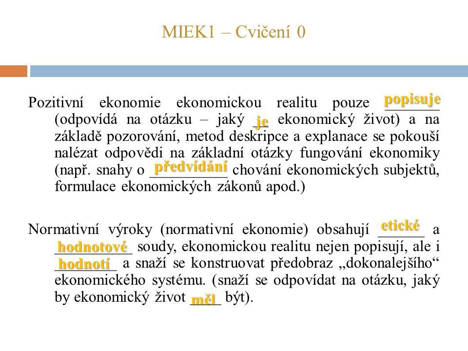 MIEK1 – Cvičení 0 Pozitivní ekonomie ekonomickou realitu pouze _______ (odpovídá na otázku – jaký __ ekonomický život) a na základě pozorování, metod