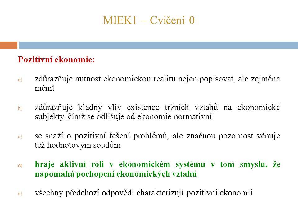 MIEK1 – Cvičení 0 Pozitivní ekonomie: a) zdůrazňuje nutnost ekonomickou realitu nejen popisovat, ale zejména měnit b) zdůrazňuje kladný vliv existence