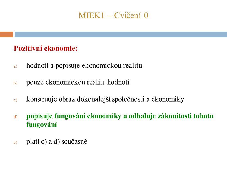 MIEK1 – Cvičení 0 Pozitivní ekonomie: a) hodnotí a popisuje ekonomickou realitu b) pouze ekonomickou realitu hodnotí c) konstruuje obraz dokonalejší s
