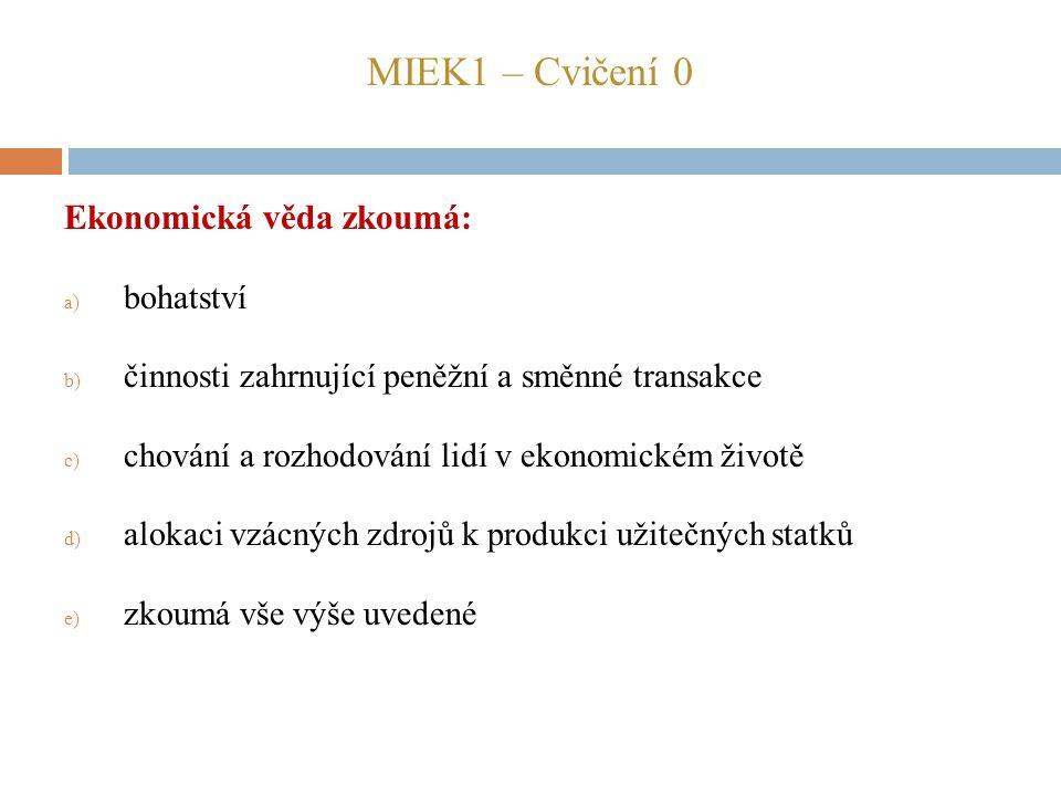 MIEK1 – Cvičení 0 Ekonomická věda zkoumá: a) bohatství b) činnosti zahrnující peněžní a směnné transakce c) chování a rozhodování lidí v ekonomickém ž