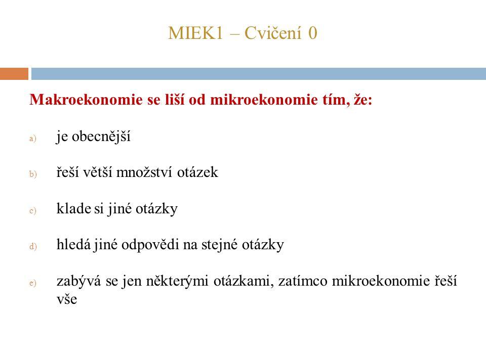 MIEK1 – Cvičení 0 Makroekonomie se liší od mikroekonomie tím, že: a) je obecnější b) řeší větší množství otázek c) klade si jiné otázky d) hledá jiné