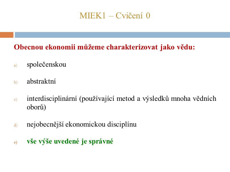 MIEK1 – Cvičení 0 Obecnou ekonomii můžeme charakterizovat jako vědu: a) společenskou b) abstraktní c) interdisciplinární (používající metod a výsledků