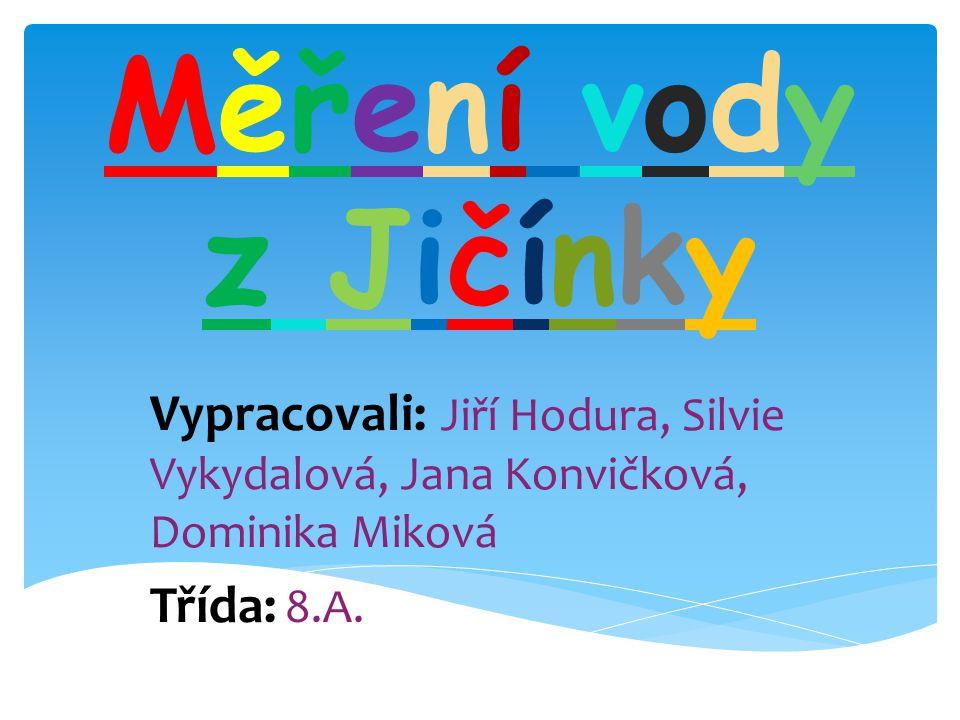 Měření vodyz JičínkyMěření vodyz Jičínky Vypracovali: Jiří Hodura, Silvie Vykydalová, Jana Konvičková, Dominika Miková Třída: 8.A.