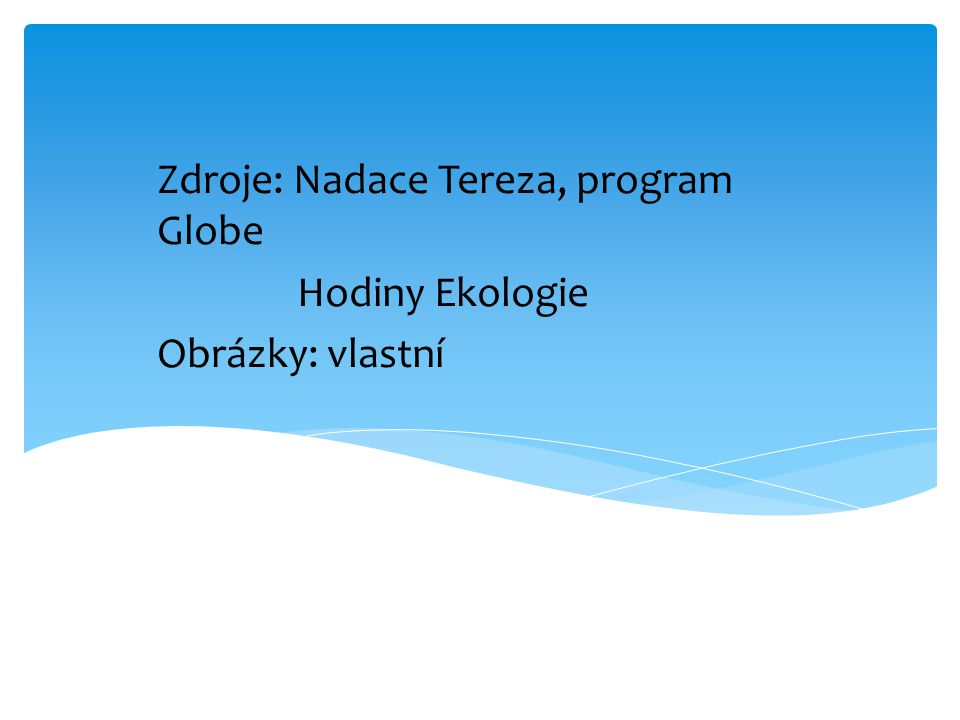 Zdroje: Nadace Tereza, program Globe Hodiny Ekologie Obrázky: vlastní