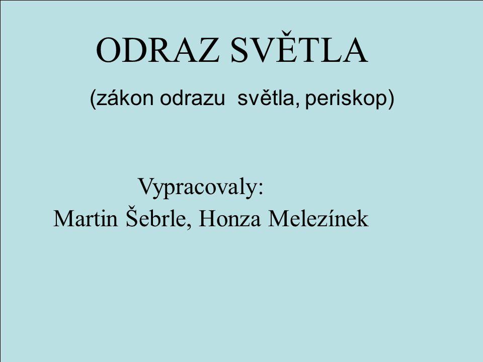 ODRAZ SVĚTLA (zákon odrazu světla, periskop) Martin Šebrle, Honza Melezínek Vypracovaly: