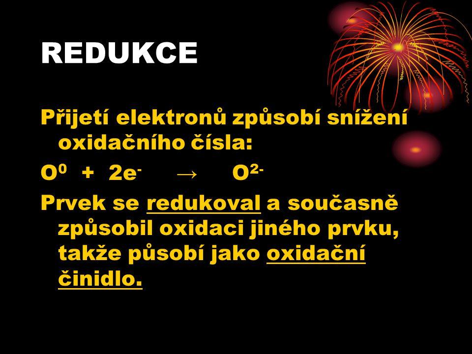 REDUKCE Přijetí elektronů způsobí snížení oxidačního čísla: O 0 + 2e - → O 2- Prvek se redukoval a současně způsobil oxidaci jiného prvku, takže působ