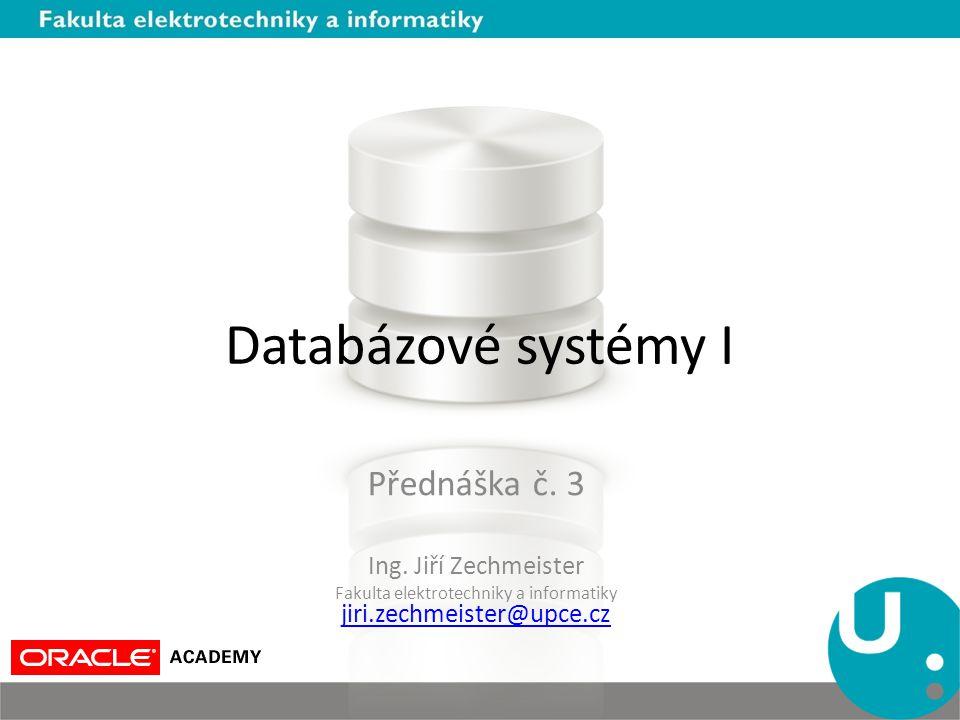 Databázové systémy I Přednáška č. 3 Ing. Jiří Zechmeister Fakulta elektrotechniky a informatiky jiri.zechmeister@upce.cz jiri.zechmeister@upce.cz