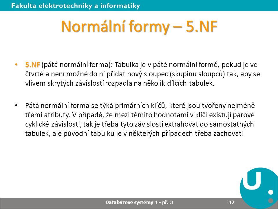 Normální formy – 5.NF 5.NF 5.NF (pátá normální forma): Tabulka je v páté normální formě, pokud je ve čtvrté a není možné do ní přidat nový sloupec (sk