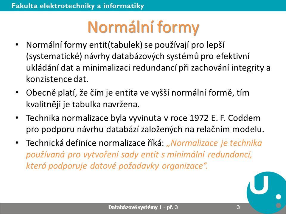 Normální formy Normalizace je postupná dekompozice tabulky do vhodnějšího tvaru, tak aby: -byla zachována bezztrátovost při zpětném spojení, -byly zachovány závislosti, -bylo odstraněno opakování informací (tzv.
