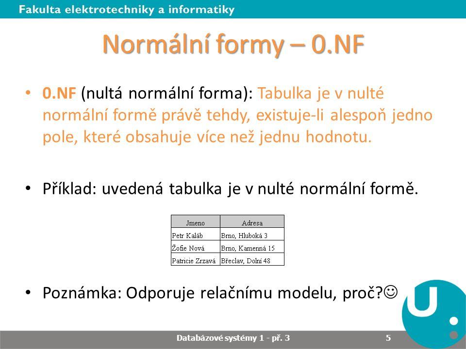Normální formy – 1.NF 1.NF (první normální forma): Tabulka je v první normální formě, jestliže lze do každého pole dosadit pouze jednoduchý datový typ (atributy jsou dále nedělitelné, tzv.