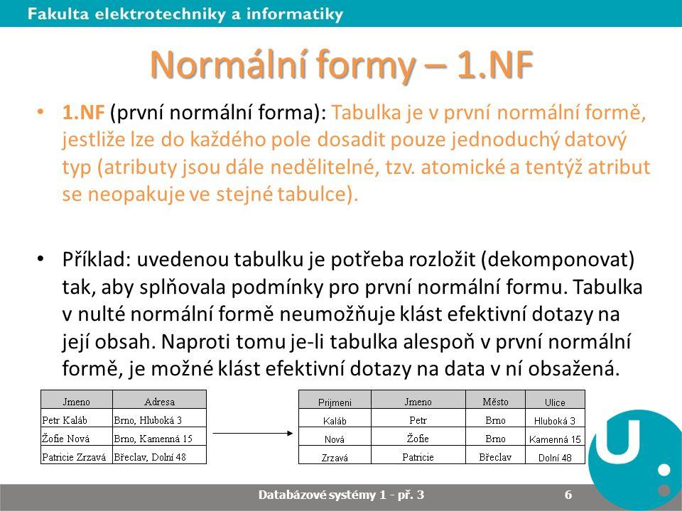 Normální formy – 1.NF 1.NF (první normální forma): Tabulka je v první normální formě, jestliže lze do každého pole dosadit pouze jednoduchý datový typ