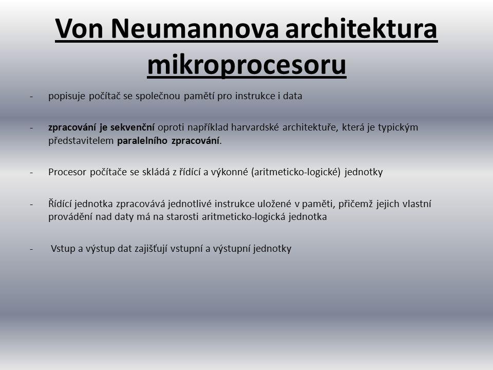 Von Neumannova architektura mikroprocesoru -popisuje počítač se společnou pamětí pro instrukce i data -zpracování je sekvenční oproti například harvar