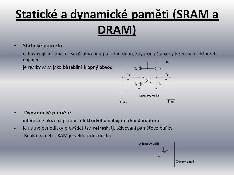 Statické a dynamické paměti (SRAM a DRAM) Statické paměti: -uchovávají informaci v sobě uloženou po celou dobu, kdy jsou připojeny ke zdroji elektrick