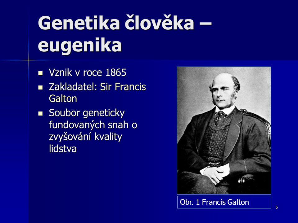 5 Genetika člověka – eugenika Vznik v roce 1865 Vznik v roce 1865 Zakladatel: Sir Francis Galton Zakladatel: Sir Francis Galton Soubor geneticky fundovaných snah o zvyšování kvality lidstva Soubor geneticky fundovaných snah o zvyšování kvality lidstva Obr.