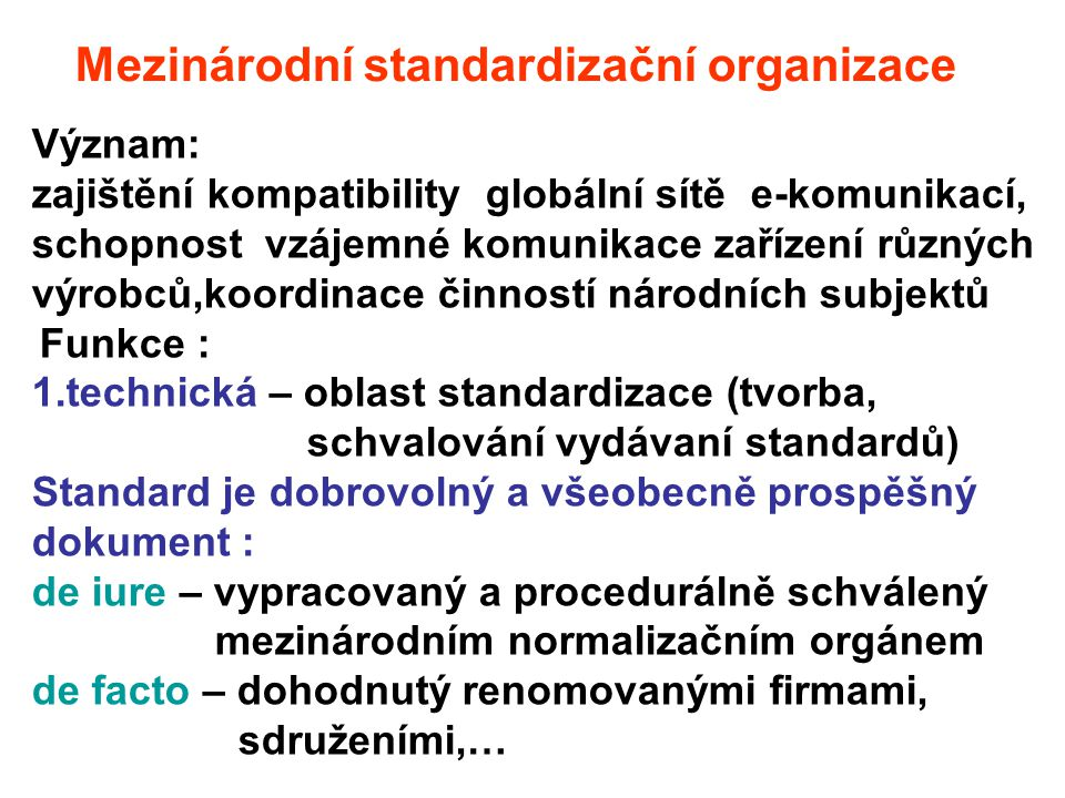 Mezinárodní standardizační organizace Význam: zajištění kompatibility globální sítě e-komunikací, schopnost vzájemné komunikace zařízení různých výrob