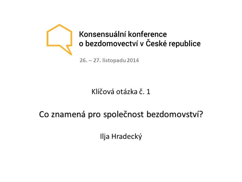 Klíčová otázka č. 1 Co znamená pro společnost bezdomovství? Ilja Hradecký 26. – 27. listopadu 2014
