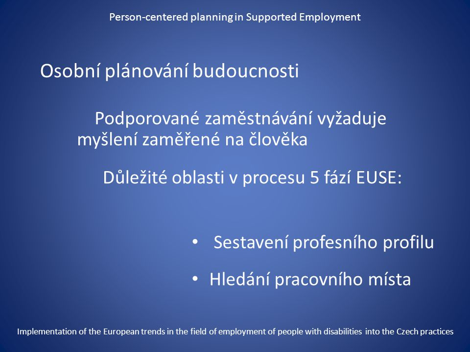 "Person-centered planning in Supported Employment ""Nezávisle na délce cesty – vždy začíná prvním krokem Mao Zedong Implementation of the European trends in the field of employment of people with disabilities into the Czech practices"