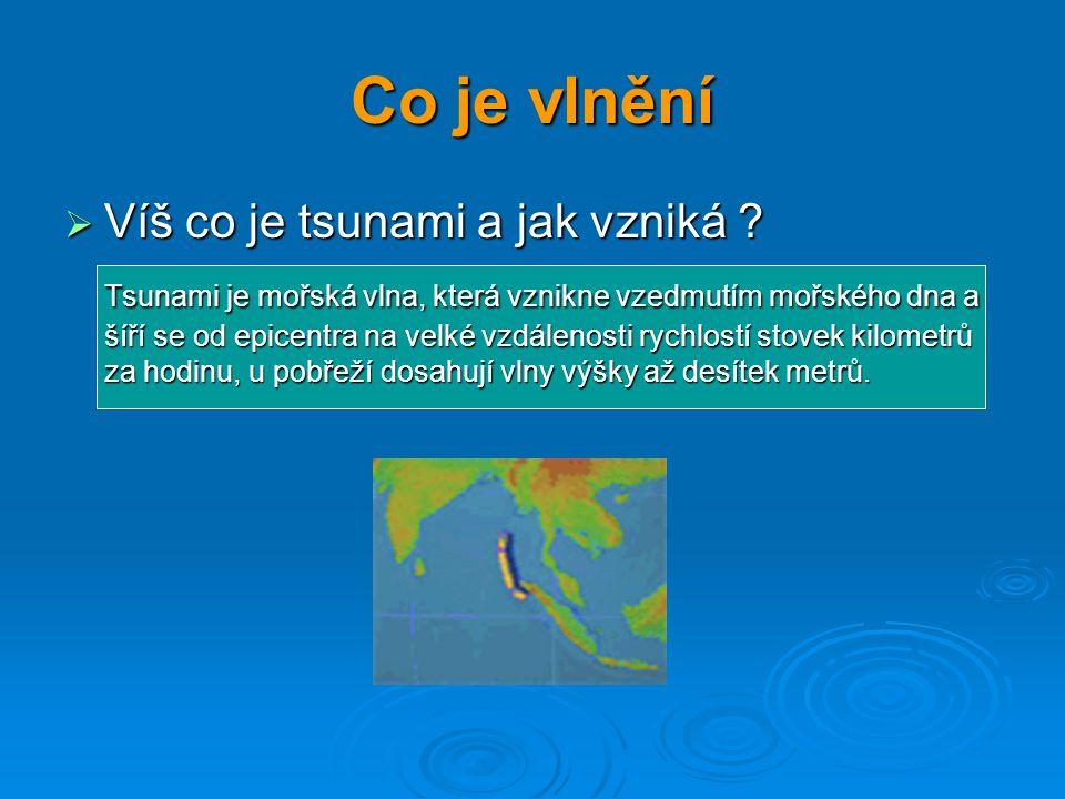 Co je vlnění  Víš co je tsunami a jak vzniká ? Tsunami je mořská vlna, která vznikne vzedmutím mořského dna a šíří se od epicentra na velké vzdálenos