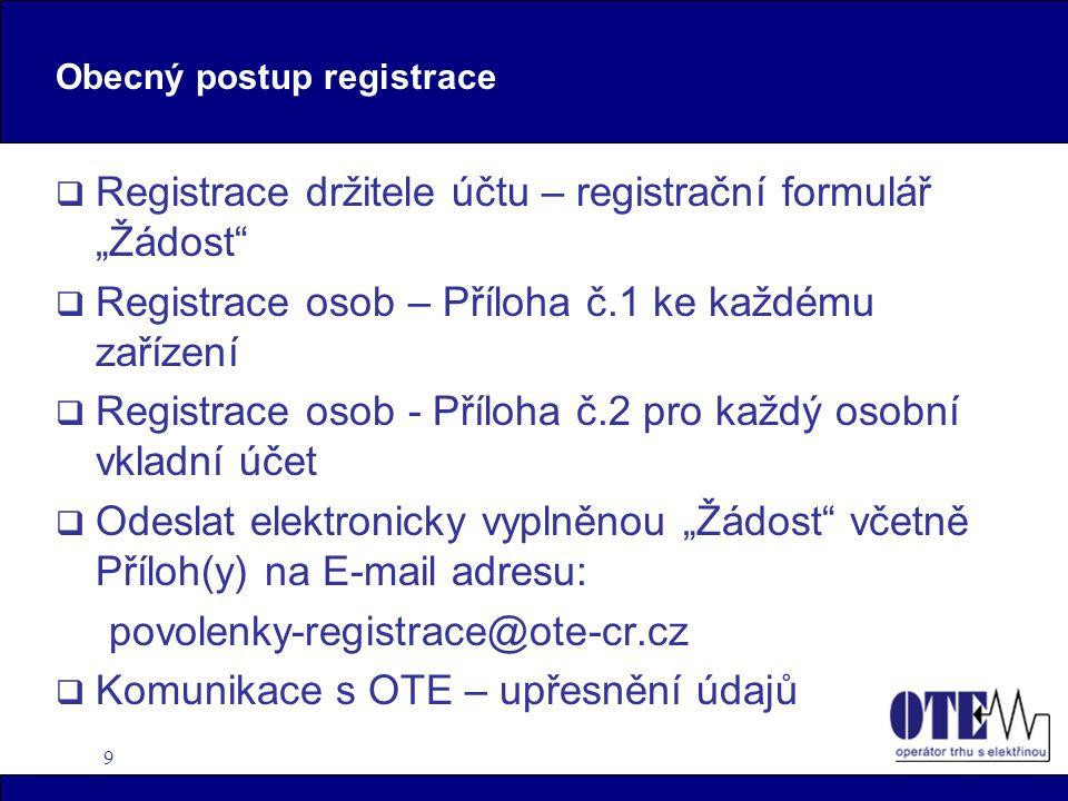 """9 Obecný postup registrace  Registrace držitele účtu – registrační formulář """"Žádost  Registrace osob – Příloha č.1 ke každému zařízení  Registrace osob - Příloha č.2 pro každý osobní vkladní účet  Odeslat elektronicky vyplněnou """"Žádost včetně Příloh(y) na E-mail adresu: povolenky-registrace@ote-cr.cz  Komunikace s OTE – upřesnění údajů"""