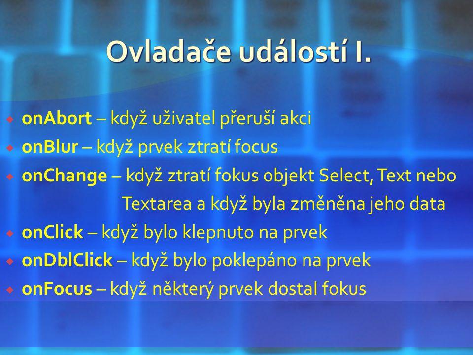  onAbort – když uživatel přeruší akci  onBlur – když prvek ztratí focus  onChange – když ztratí fokus objekt Select, Text nebo Textarea a když byla změněna jeho data  onClick – když bylo klepnuto na prvek  onDblClick – když bylo poklepáno na prvek  onFocus – když některý prvek dostal fokus
