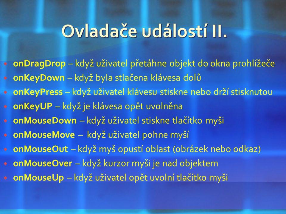  onDragDrop – když uživatel přetáhne objekt do okna prohlížeče  onKeyDown – když byla stlačena klávesa dolů  onKeyPress – když uživatel klávesu stiskne nebo drží stisknutou  onKeyUP – když je klávesa opět uvolněna  onMouseDown – když uživatel stiskne tlačítko myši  onMouseMove – když uživatel pohne myší  onMouseOut – když myš opustí oblast (obrázek nebo odkaz)  onMouseOver – když kurzor myši je nad objektem  onMouseUp – když uživatel opět uvolní tlačítko myši