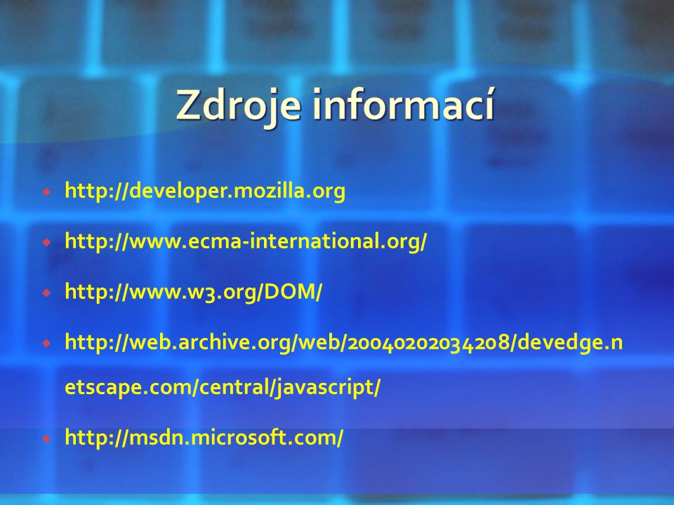  http://developer.mozilla.org  http://www.ecma-international.org/  http://www.w3.org/DOM/  http://web.archive.org/web/20040202034208/devedge.n etscape.com/central/javascript/  http://msdn.microsoft.com/