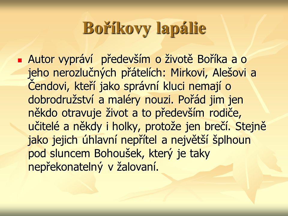 Boříkovy lapálie Autor vypráví především o životě Boříka a o jeho nerozlučných přátelích: Mirkovi, Alešovi a Čendovi, kteří jako správní kluci nemají