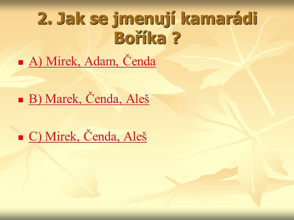 2. Jak se jmenují kamarádi Boříka ? A) Mirek, Adam, Čenda A) Mirek, Adam, Čenda A) Mirek, Adam, Čenda A) Mirek, Adam, Čenda B) Marek, Čenda, Aleš B) M