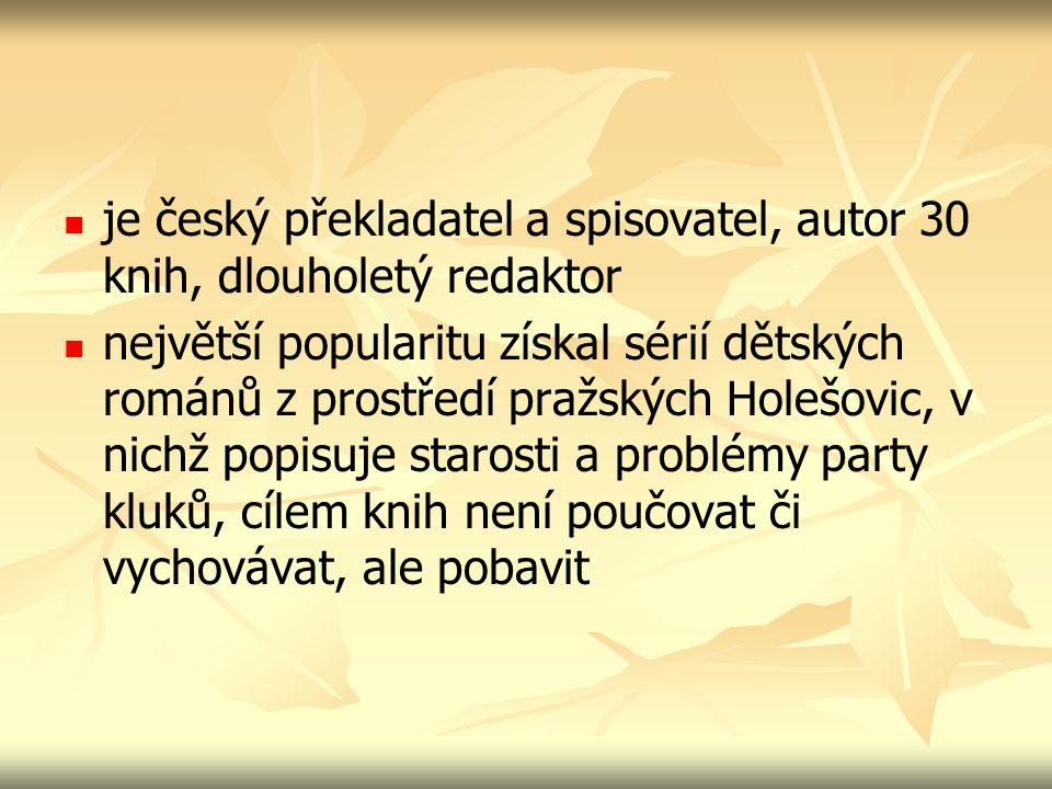 je český překladatel a spisovatel, autor 30 knih, dlouholetý redaktor největší popularitu získal sérií dětských románů z prostředí pražských Holešovic