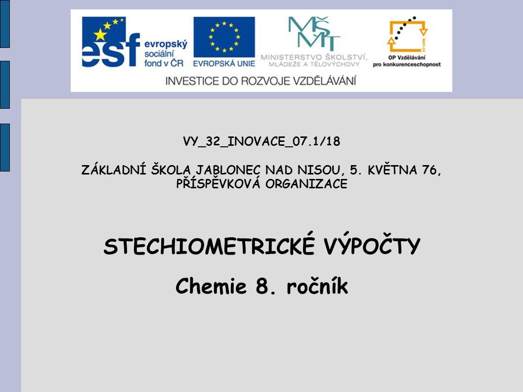 VY_32_INOVACE_07.1/18 ZÁKLADNÍ ŠKOLA JABLONEC NAD NISOU, 5. KVĚTNA 76, PŘÍSPĚVKOVÁ ORGANIZACE STECHIOMETRICKÉ VÝPOČTY Chemie 8. ročník