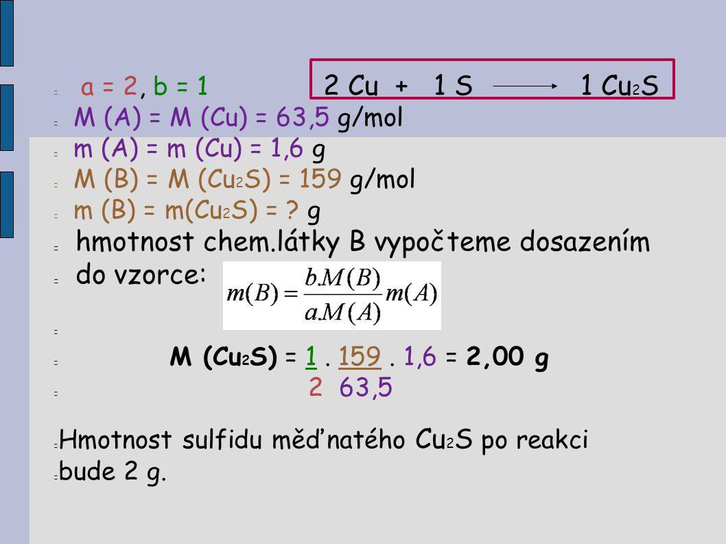  a = 2, b = 1 2 Cu + 1 S1 Cu 2 S  M (A) = M (Cu) = 63,5 g/mol  m (A) = m (Cu) = 1,6 g  M (B) = M (Cu 2 S) = 159 g/mol  m (B) = m(Cu 2 S) = ? g 