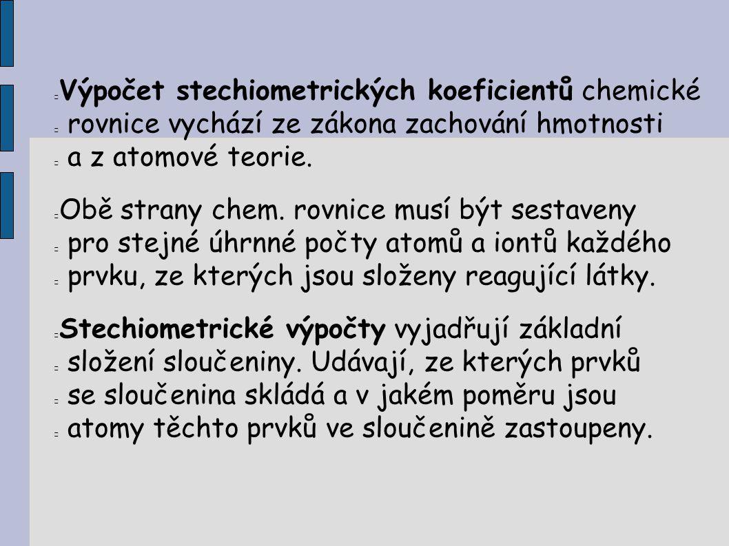 Výpočet stechiometrických koeficientů chemické rovnice vychází ze zákona zachování hmotnosti a z atomové teorie. Obě strany chem. rovnice musí být ses