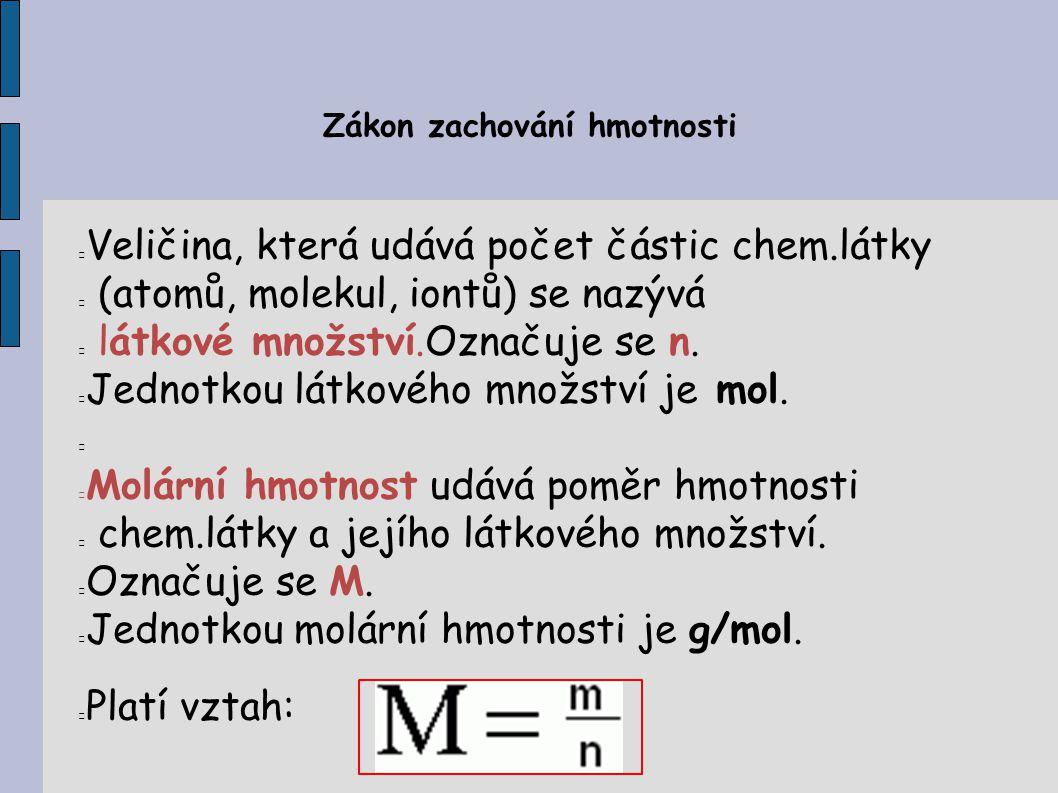 Zákon zachování hmotnosti Veličina, která udává počet částic chem.látky (atomů, molekul, iontů) se nazývá látkové množství.Označuje se n. Jednotkou lá