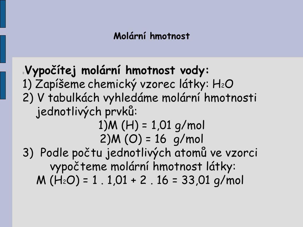 Molární hmotnost Vypočítej molární hmotnost vody: 1) Zapíšeme chemický vzorec látky: H 2 O 2) V tabulkách vyhledáme molární hmotnosti jednotlivých prv