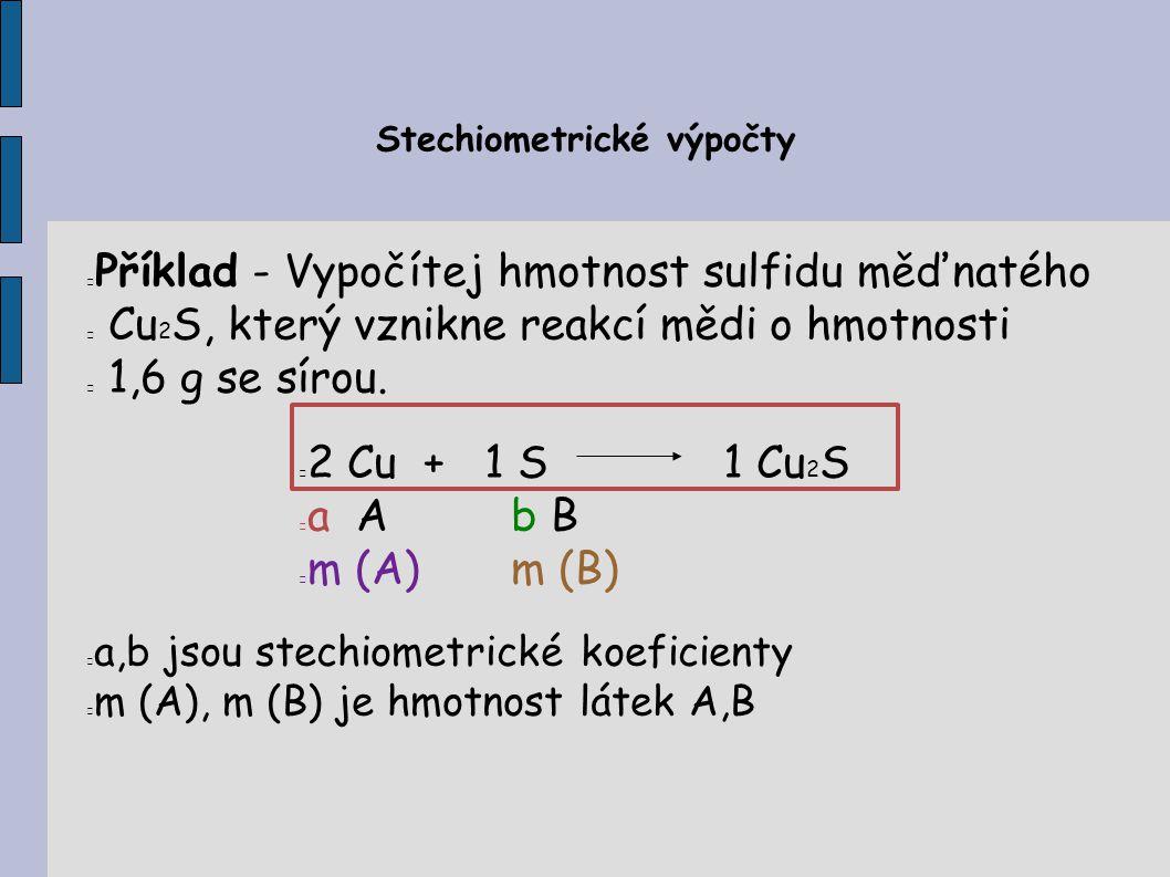 Stechiometrické výpočty Příklad - Vypočítej hmotnost sulfidu měďnatého Cu 2 S, který vznikne reakcí mědi o hmotnosti 1,6 g se sírou. 2 Cu + 1 S1 Cu 2