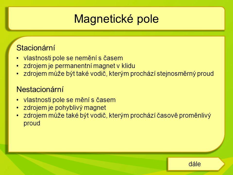 Stacionární vlastnosti pole se nemění s časem zdrojem je permanentní magnet v klidu zdrojem může být také vodič, kterým prochází stejnosměrný proud Nestacionární vlastnosti pole se mění s časem zdrojem je pohyblivý magnet zdrojem může také být vodič, kterým prochází časově proměnlivý proud Magnetické pole dále