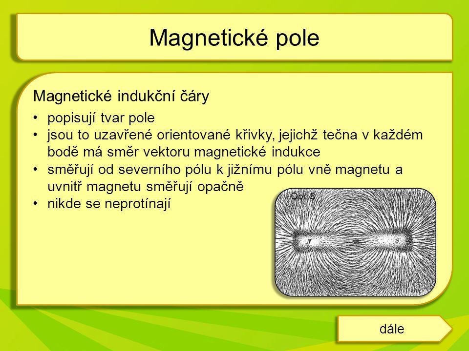 Magnetické indukční čáry popisují tvar pole jsou to uzavřené orientované křivky, jejichž tečna v každém bodě má směr vektoru magnetické indukce směřují od severního pólu k jižnímu pólu vně magnetu a uvnitř magnetu směřují opačně nikde se neprotínají Magnetické pole dále Obr.