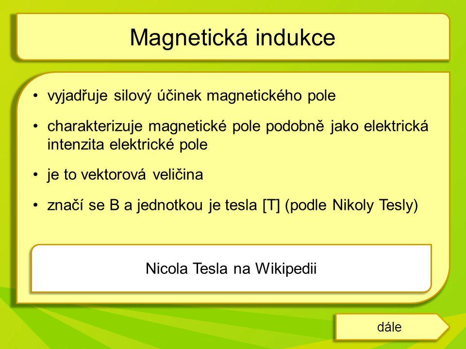 vyjadřuje silový účinek magnetického pole charakterizuje magnetické pole podobně jako elektrická intenzita elektrické pole je to vektorová veličina značí se B a jednotkou je tesla [T] (podle Nikoly Tesly) Magnetická indukce dále Nicola Tesla na Wikipedii