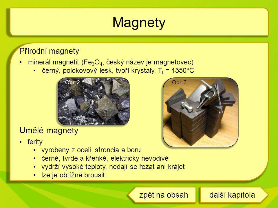 Přírodní magnety minerál magnetit (Fe 3 O 4, český název je magnetovec) černý, polokovový lesk, tvoří krystaly, T t = 1550°C Umělé magnety ferity vyrobeny z oceli, stroncia a boru černé, tvrdé a křehké, elektricky nevodivé vydrží vysoké teploty, nedají se řezat ani krájet lze je obtížně brousit Magnety další kapitolazpět na obsah Obr.