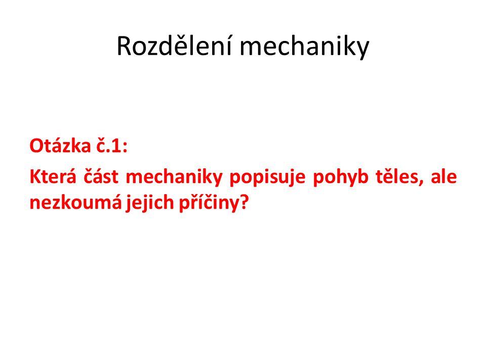 Rozdělení mechaniky Otázka č.1: Která část mechaniky popisuje pohyb těles, ale nezkoumá jejich příčiny?