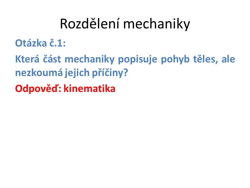 Rozdělení mechaniky Otázka č.1: Která část mechaniky popisuje pohyb těles, ale nezkoumá jejich příčiny? Odpověď: kinematika