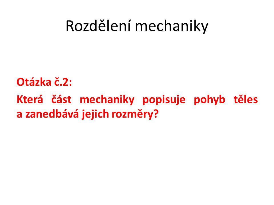 Rozdělení mechaniky Otázka č.2: Která část mechaniky popisuje pohyb těles a zanedbává jejich rozměry?