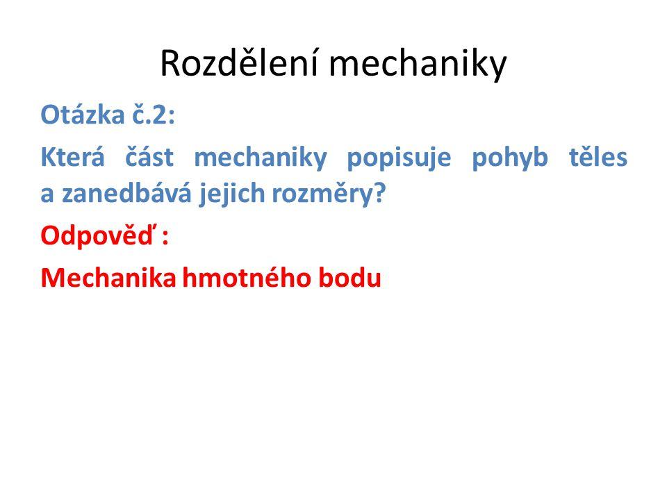 Rozdělení mechaniky Otázka č.2: Která část mechaniky popisuje pohyb těles a zanedbává jejich rozměry? Odpověď : Mechanika hmotného bodu