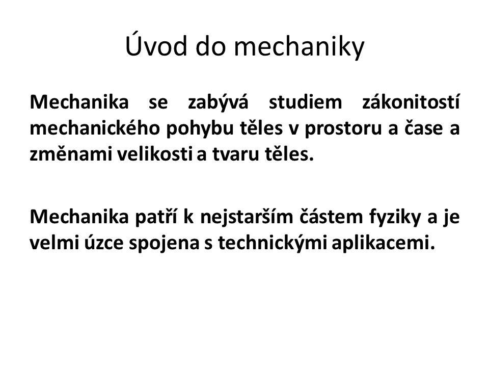 Úvod do mechaniky Mechanika se zabývá studiem zákonitostí mechanického pohybu těles v prostoru a čase a změnami velikosti a tvaru těles.