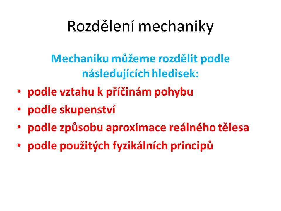 Rozdělení mechaniky Mechaniku můžeme rozdělit podle následujících hledisek: podle vztahu k příčinám pohybu podle skupenství podle způsobu aproximace reálného tělesa podle použitých fyzikálních principů
