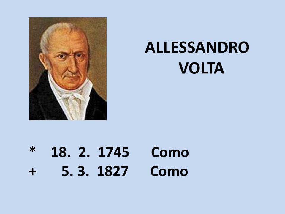 ALLESSANDRO VOLTA * 18. 2. 1745 Como + 5. 3. 1827 Como