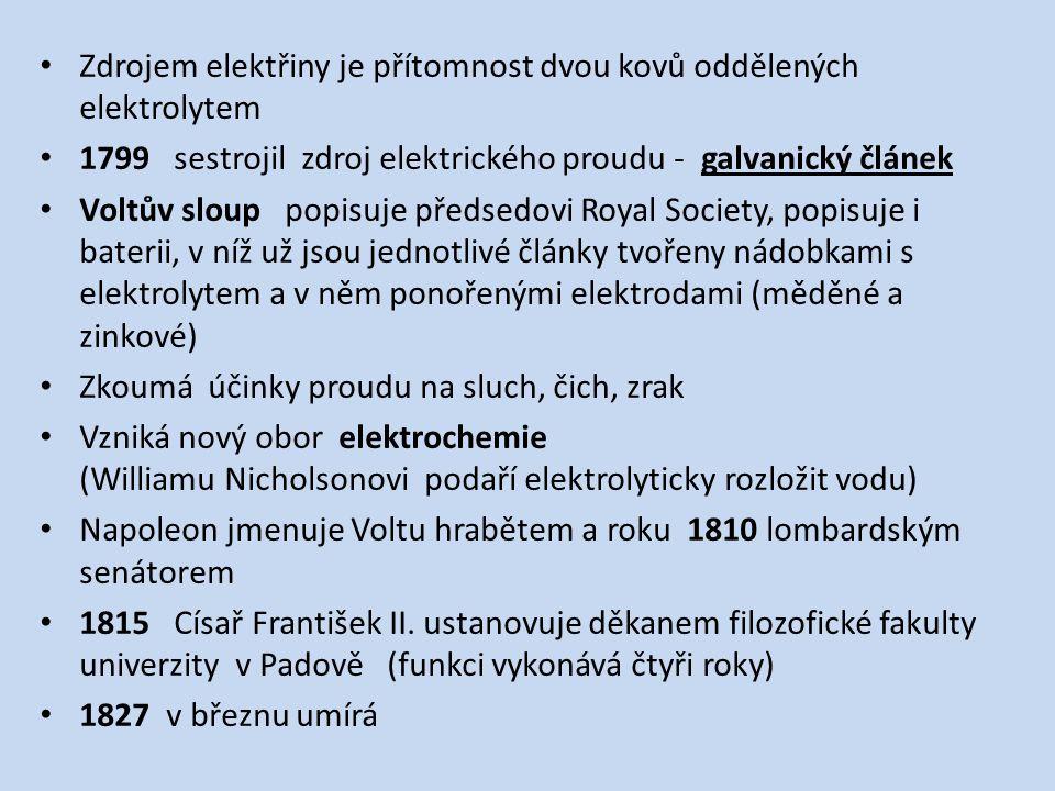 Zdrojem elektřiny je přítomnost dvou kovů oddělených elektrolytem 1799 sestrojil zdroj elektrického proudu - galvanický článek Voltův sloup popisuje předsedovi Royal Society, popisuje i baterii, v níž už jsou jednotlivé články tvořeny nádobkami s elektrolytem a v něm ponořenými elektrodami (měděné a zinkové) Zkoumá účinky proudu na sluch, čich, zrak Vzniká nový obor elektrochemie (Williamu Nicholsonovi podaří elektrolyticky rozložit vodu) Napoleon jmenuje Voltu hrabětem a roku 1810 lombardským senátorem 1815 Císař František II.