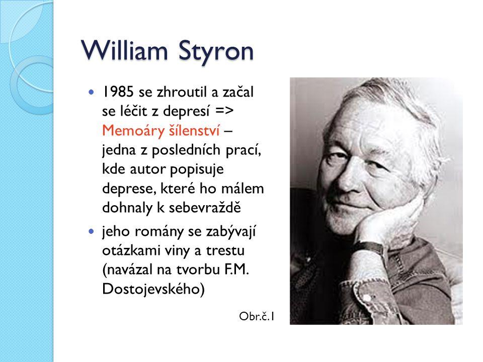 William Styron 1985 se zhroutil a začal se léčit z depresí => Memoáry šílenství – jedna z posledních prací, kde autor popisuje deprese, které ho málem dohnaly k sebevraždě jeho romány se zabývají otázkami viny a trestu (navázal na tvorbu F.M.
