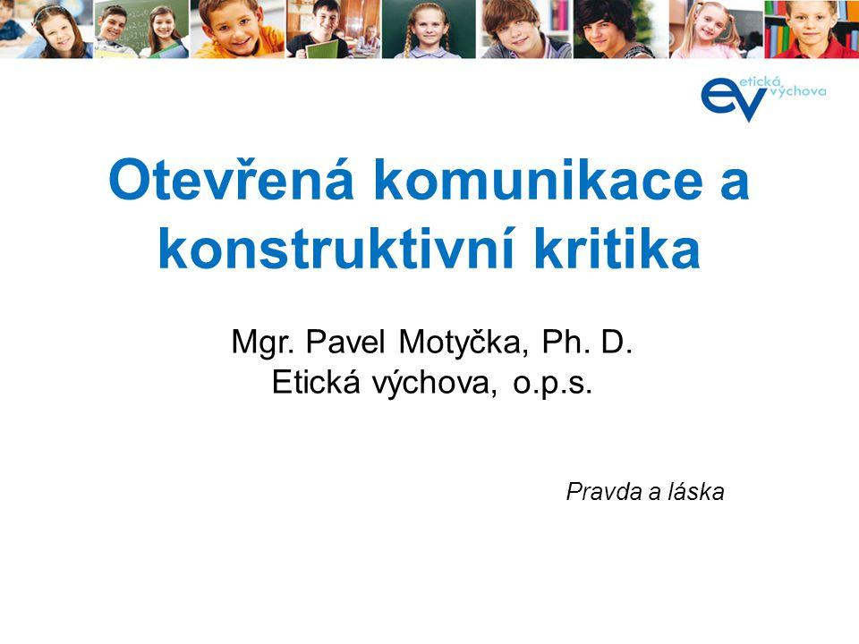Otevřená komunikace a konstruktivní kritika Pravda a láska Mgr. Pavel Motyčka, Ph. D. Etická výchova, o.p.s.